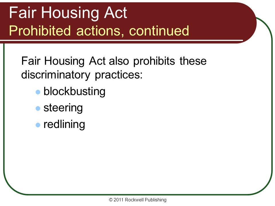 Fair Housing Act Prohibited actions, continued Fair Housing Act also prohibits these discriminatory practices: blockbusting steering redlining © 2011 Rockwell Publishing