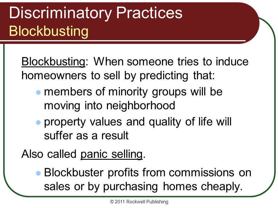 Discriminatory Practices Blockbusting Blockbusting: When someone tries to induce homeowners to sell by predicting that: members of minority groups will be moving into neighborhood property values and quality of life will suffer as a result Also called panic selling.