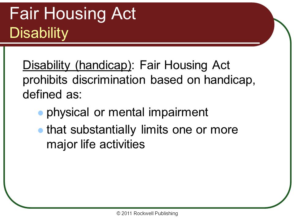 Fair Housing Act Disability Disability (handicap): Fair Housing Act prohibits discrimination based on handicap, defined as: physical or mental impairment that substantially limits one or more major life activities © 2011 Rockwell Publishing