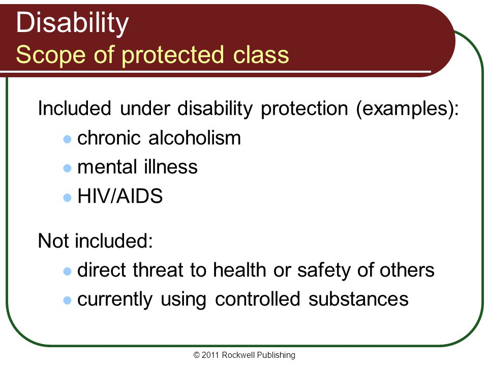 Disability Scope of protected class Included under disability protection (examples): chronic alcoholism mental illness HIV/AIDS Not included: direct threat to health or safety of others currently using controlled substances © 2011 Rockwell Publishing