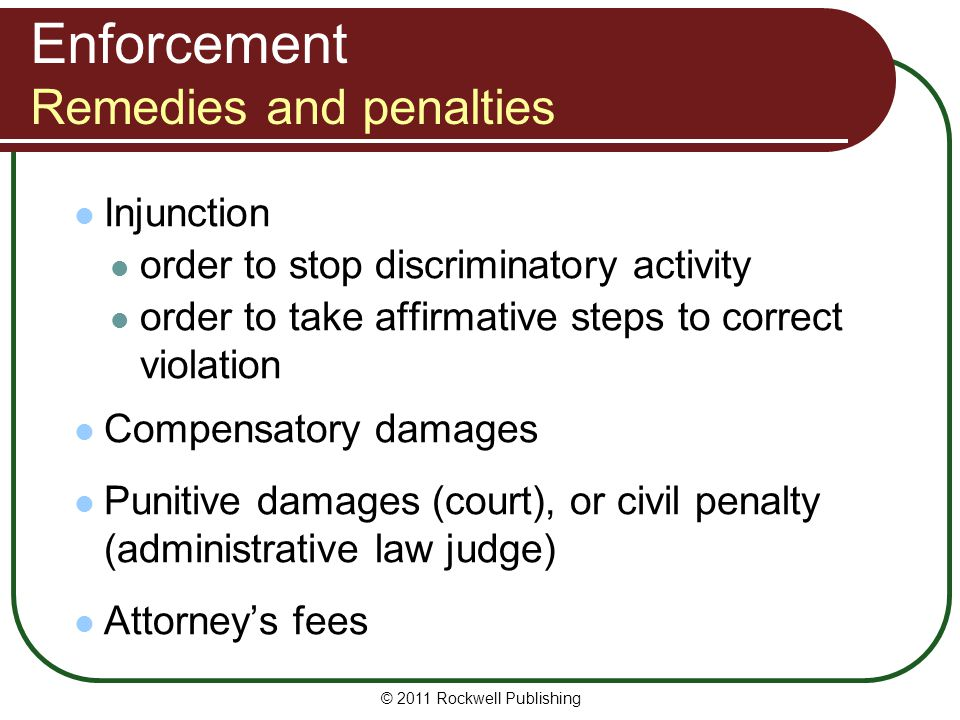 Enforcement Remedies and penalties Injunction order to stop discriminatory activity order to take affirmative steps to correct violation Compensatory damages Punitive damages (court), or civil penalty (administrative law judge) Attorney's fees © 2011 Rockwell Publishing