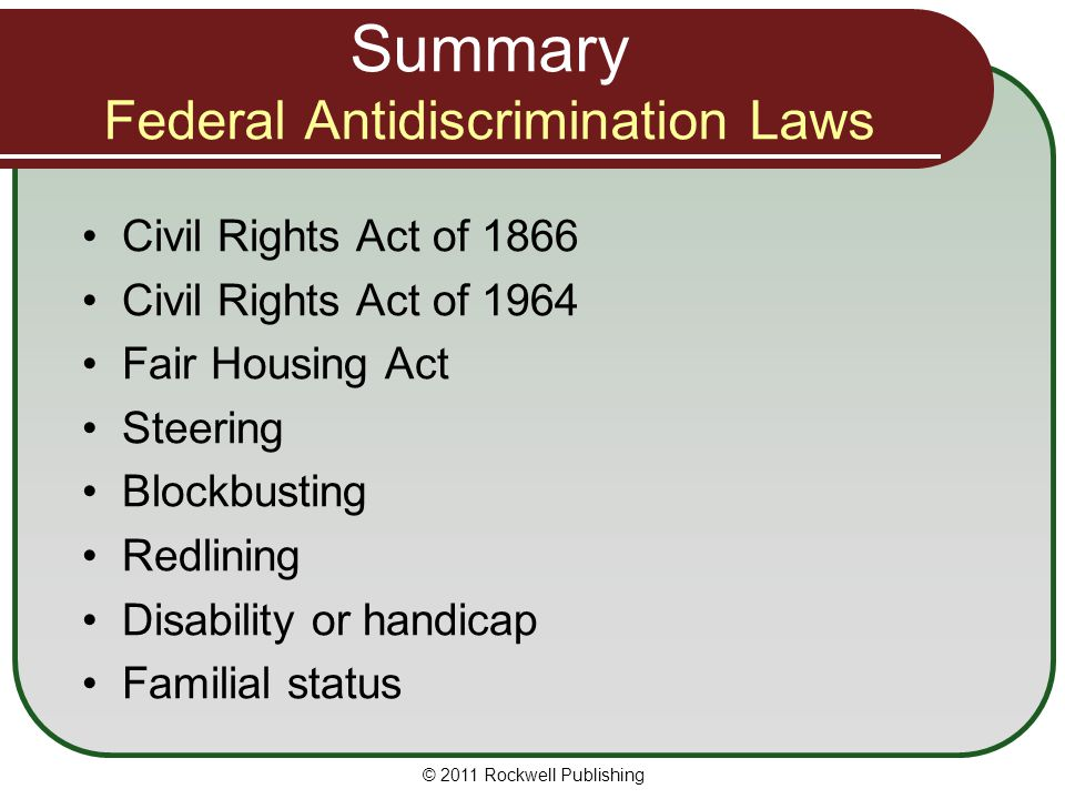 Summary Federal Antidiscrimination Laws Civil Rights Act of 1866 Civil Rights Act of 1964 Fair Housing Act Steering Blockbusting Redlining Disability or handicap Familial status © 2011 Rockwell Publishing