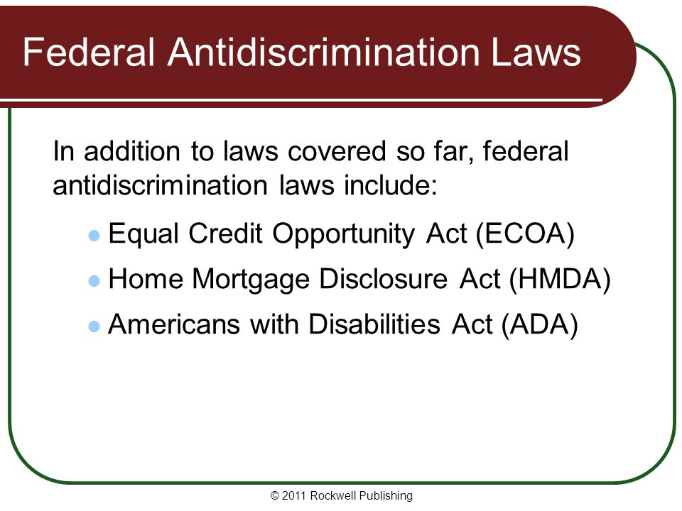 Federal Antidiscrimination Laws In addition to laws covered so far, federal antidiscrimination laws include: Equal Credit Opportunity Act (ECOA) Home Mortgage Disclosure Act (HMDA) Americans with Disabilities Act (ADA) © 2011 Rockwell Publishing