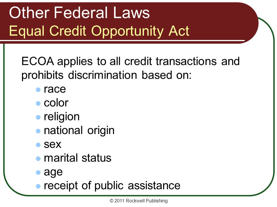 Other Federal Laws Equal Credit Opportunity Act ECOA applies to all credit transactions and prohibits discrimination based on: race color religion national origin sex marital status age receipt of public assistance © 2011 Rockwell Publishing