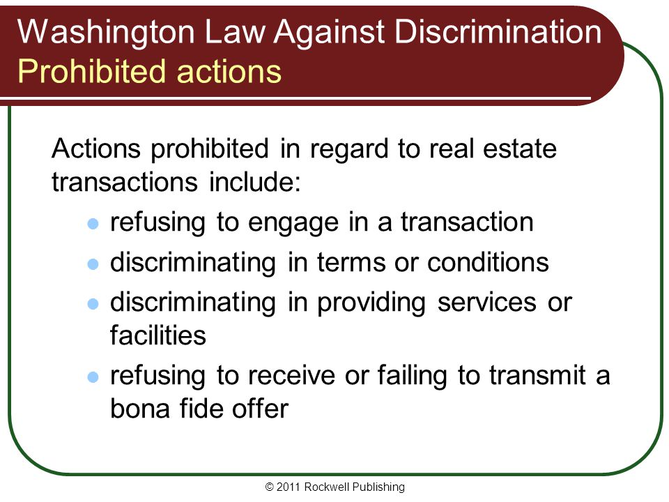 Washington Law Against Discrimination Prohibited actions Actions prohibited in regard to real estate transactions include: refusing to engage in a transaction discriminating in terms or conditions discriminating in providing services or facilities refusing to receive or failing to transmit a bona fide offer © 2011 Rockwell Publishing