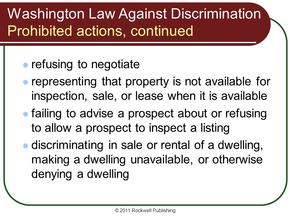 Washington Law Against Discrimination Prohibited actions, continued refusing to negotiate representing that property is not available for inspection, sale, or lease when it is available failing to advise a prospect about or refusing to allow a prospect to inspect a listing discriminating in sale or rental of a dwelling, making a dwelling unavailable, or otherwise denying a dwelling © 2011 Rockwell Publishing