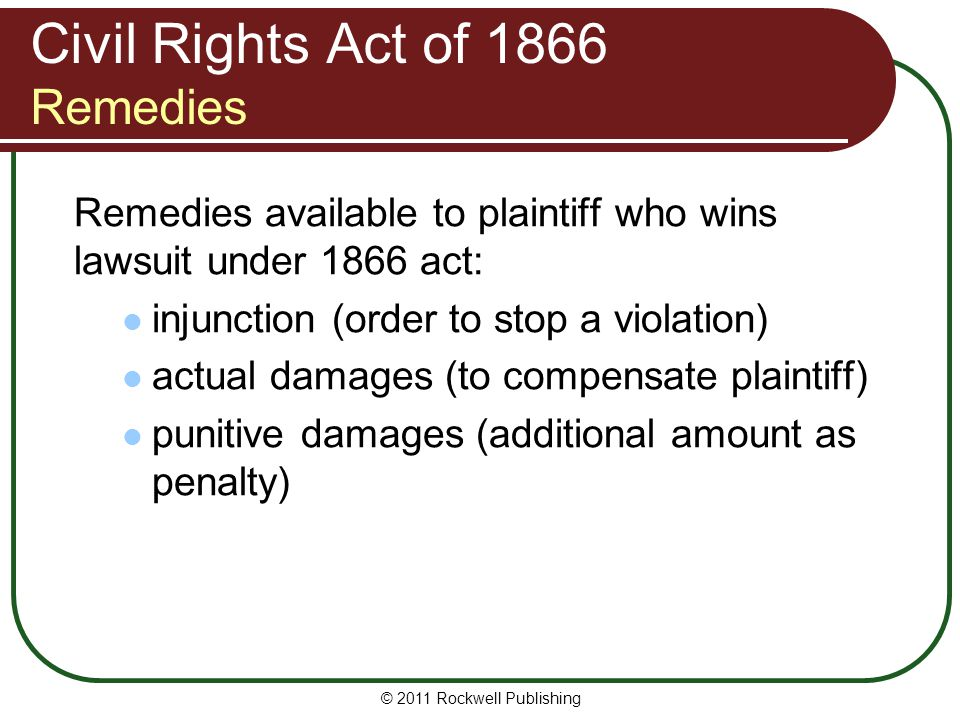 Civil Rights Act of 1866 Remedies Remedies available to plaintiff who wins lawsuit under 1866 act: injunction (order to stop a violation) actual damages (to compensate plaintiff) punitive damages (additional amount as penalty) © 2011 Rockwell Publishing