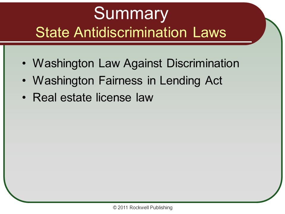 Summary State Antidiscrimination Laws Washington Law Against Discrimination Washington Fairness in Lending Act Real estate license law © 2011 Rockwell Publishing