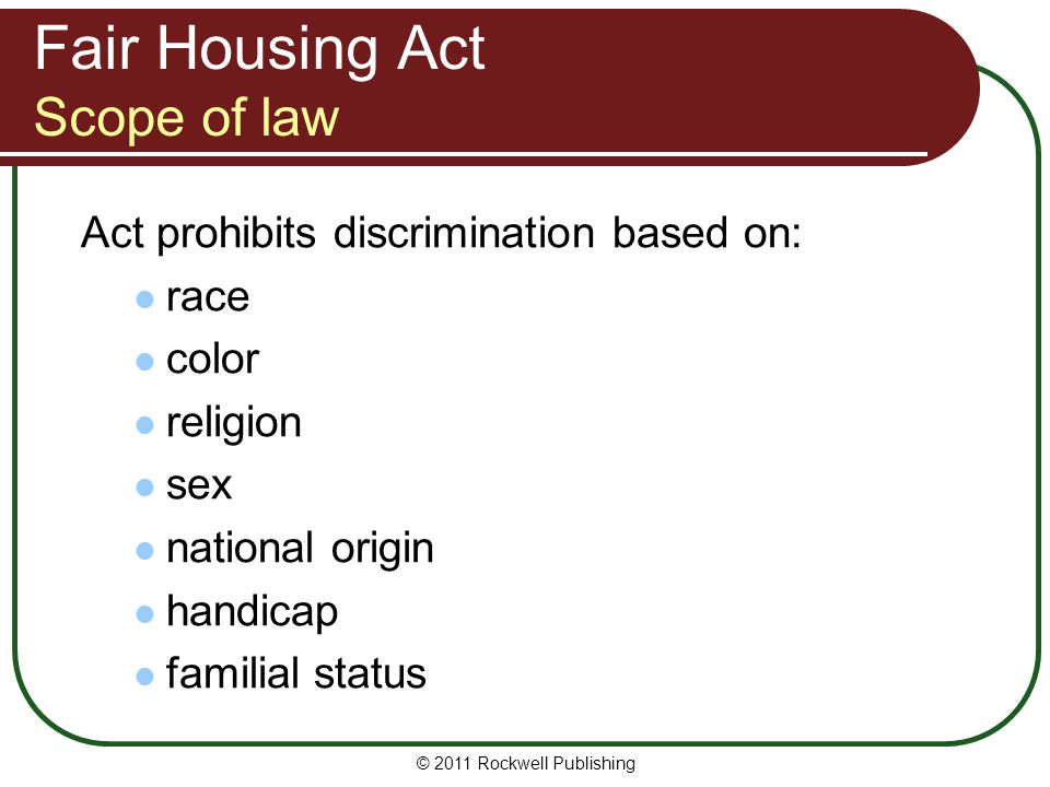 Fair Housing Act Scope of law Act prohibits discrimination based on: race color religion sex national origin handicap familial status © 2011 Rockwell Publishing