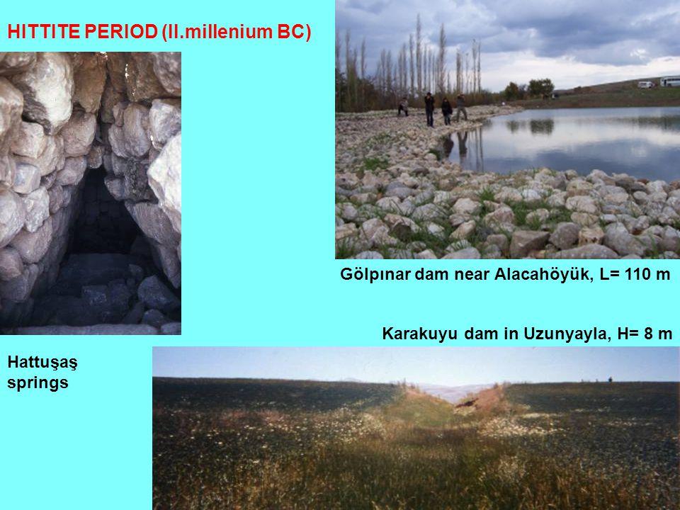 HITTITE PERIOD (II.millenium BC) Karakuyu dam in Uzunyayla, H= 8 m Gölpınar dam near Alacahöyük, L= 110 m Hattuşaş springs