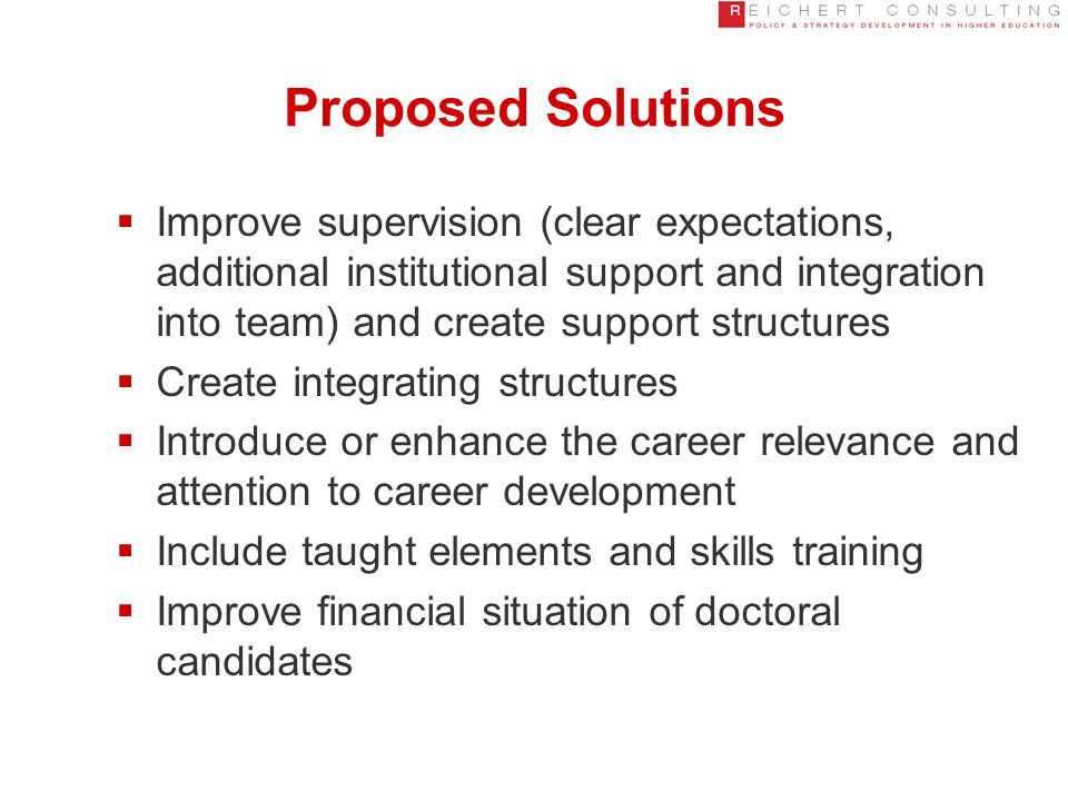 Proposed Solutions  Improve supervision (clear expectations, additional institutional support and integration into team) and create support structures  Create integrating structures  Introduce or enhance the career relevance and attention to career development  Include taught elements and skills training  Improve financial situation of doctoral candidates