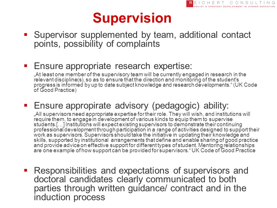 """Supervision  Supervisor supplemented by team, additional contact points, possibility of complaints  Ensure appropriate research expertise: """"At least one member of the supervisory team will be currently engaged in research in the relevant discipline(s), so as to ensure that the direction and monitoring of the student s progress is informed by up to date subject knowledge and research developments. (UK Code of Good Practice)  Ensure appropirate advisory (pedagogic) ability: """"All supervisors need appropriate expertise for their role."""