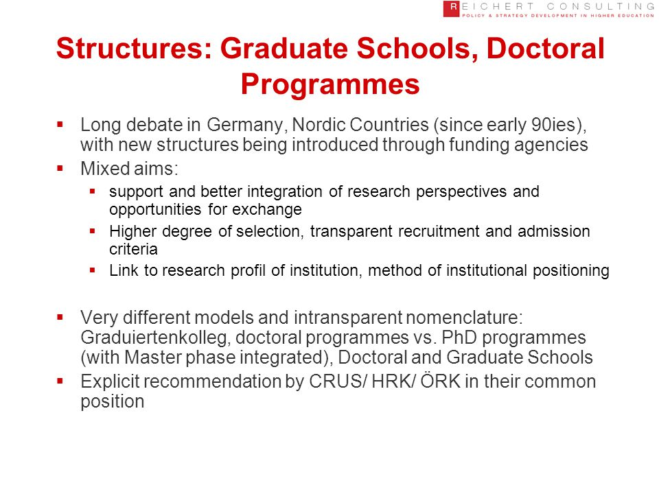 Structures: Graduate Schools, Doctoral Programmes  Long debate in Germany, Nordic Countries (since early 90ies), with new structures being introduced through funding agencies  Mixed aims:  support and better integration of research perspectives and opportunities for exchange  Higher degree of selection, transparent recruitment and admission criteria  Link to research profil of institution, method of institutional positioning  Very different models and intransparent nomenclature: Graduiertenkolleg, doctoral programmes vs.