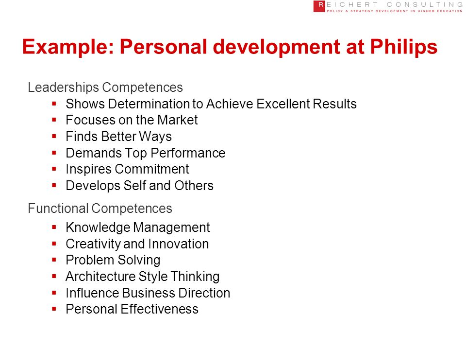 Example: Personal development at Philips Leaderships Competences  Shows Determination to Achieve Excellent Results  Focuses on the Market  Finds Better Ways  Demands Top Performance  Inspires Commitment  Develops Self and Others Functional Competences  Knowledge Management  Creativity and Innovation  Problem Solving  Architecture Style Thinking  Influence Business Direction  Personal Effectiveness