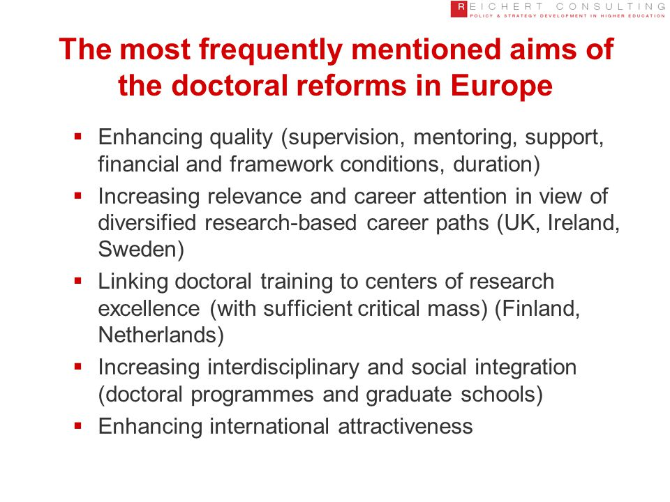 The most frequently mentioned aims of the doctoral reforms in Europe  Enhancing quality (supervision, mentoring, support, financial and framework conditions, duration)  Increasing relevance and career attention in view of diversified research-based career paths (UK, Ireland, Sweden)  Linking doctoral training to centers of research excellence (with sufficient critical mass) (Finland, Netherlands)  Increasing interdisciplinary and social integration (doctoral programmes and graduate schools)  Enhancing international attractiveness