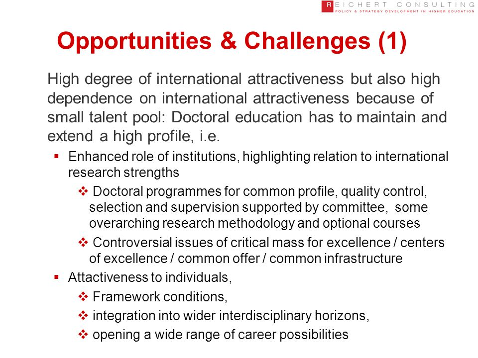 Opportunities & Challenges (1) High degree of international attractiveness but also high dependence on international attractiveness because of small talent pool: Doctoral education has to maintain and extend a high profile, i.e.