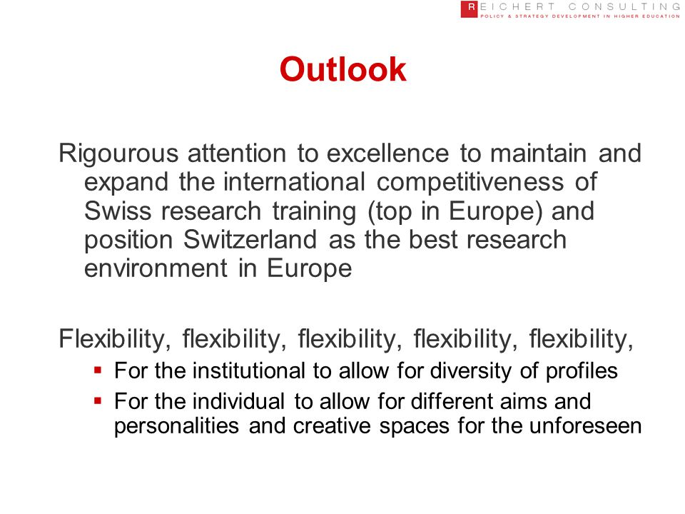 Outlook Rigourous attention to excellence to maintain and expand the international competitiveness of Swiss research training (top in Europe) and position Switzerland as the best research environment in Europe Flexibility, flexibility, flexibility, flexibility, flexibility,  For the institutional to allow for diversity of profiles  For the individual to allow for different aims and personalities and creative spaces for the unforeseen
