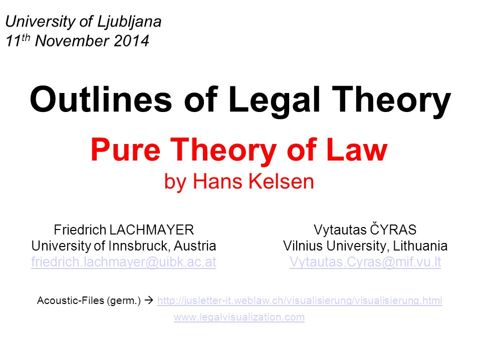 University of Ljubljana 11 th November 2014 Outlines of Legal Theory Pure Theory of Law by Hans Kelsen Friedrich LACHMAYER University of Innsbruck, Austria friedrich.lachmayer@uibk.ac.at Acoustic-Files (germ.)  http://jusletter-it.weblaw.ch/visualisierung/visualisierung.htmlhttp://jusletter-it.weblaw.ch/visualisierung/visualisierung.html www.legalvisualization.com Vytautas ČYRAS Vilnius University, Lithuania Vytautas.Cyras@mif.vu.lt