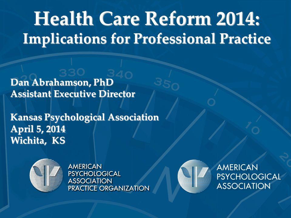 Health Care Reform 2014: Implications for Professional Practice Dan Abrahamson, PhD Assistant Executive Director Kansas Psychological Association Apri