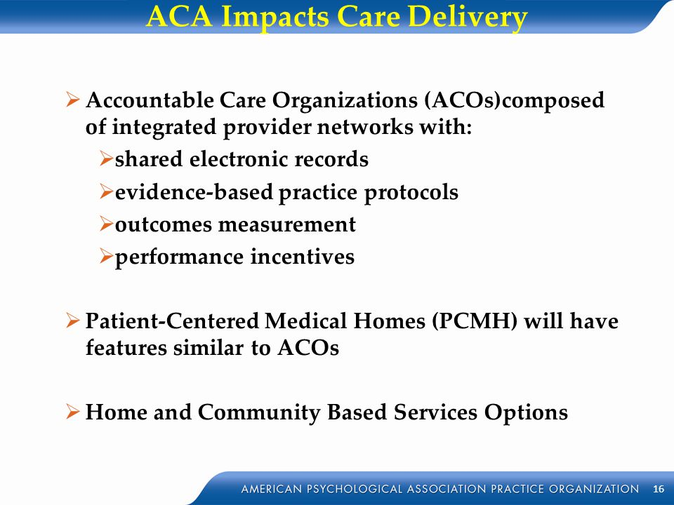 ACA Impacts Care Delivery  Accountable Care Organizations (ACOs)composed of integrated provider networks with:  shared electronic records  evidence
