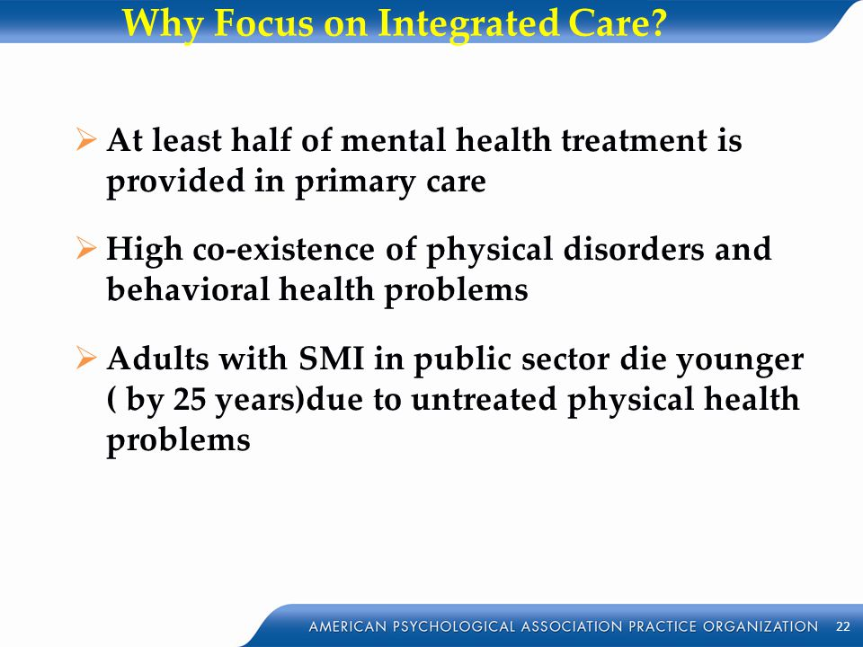Why Focus on Integrated Care?  At least half of mental health treatment is provided in primary care  High co-existence of physical disorders and beh