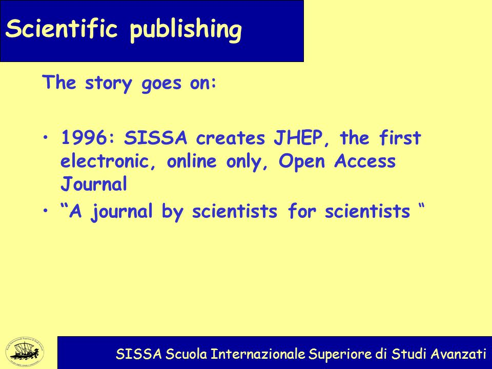 Scientific publishing SISSA Scuola Internazionale Superiore di Studi Avanzati The story goes on: 1996: SISSA creates JHEP, the first electronic, online only, Open Access Journal A journal by scientists for scientists