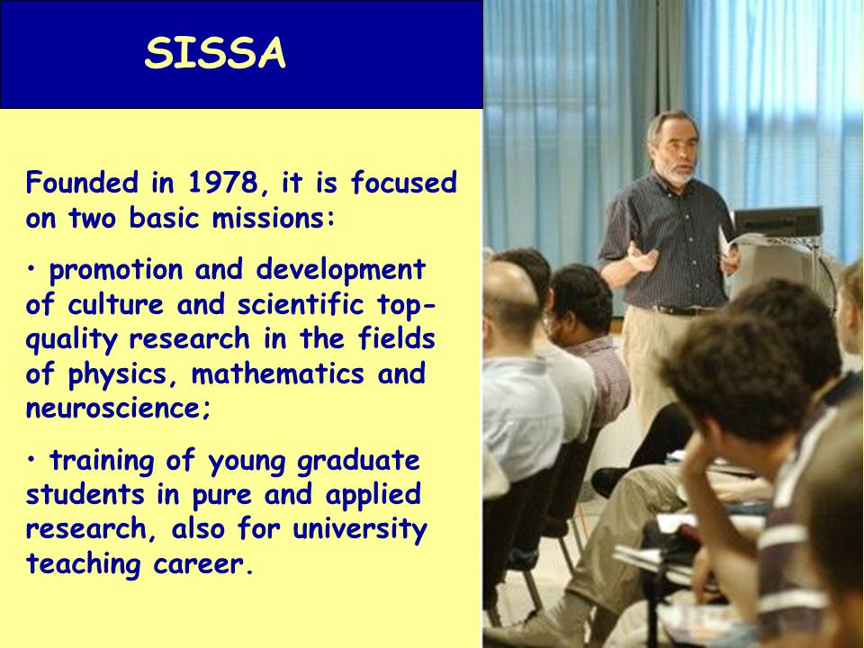 Thanks to a small and flexible structure, SISSA is able to continually reshape its teaching and research programs to meet new scientific challenges and to attract substantial private and public research funds.