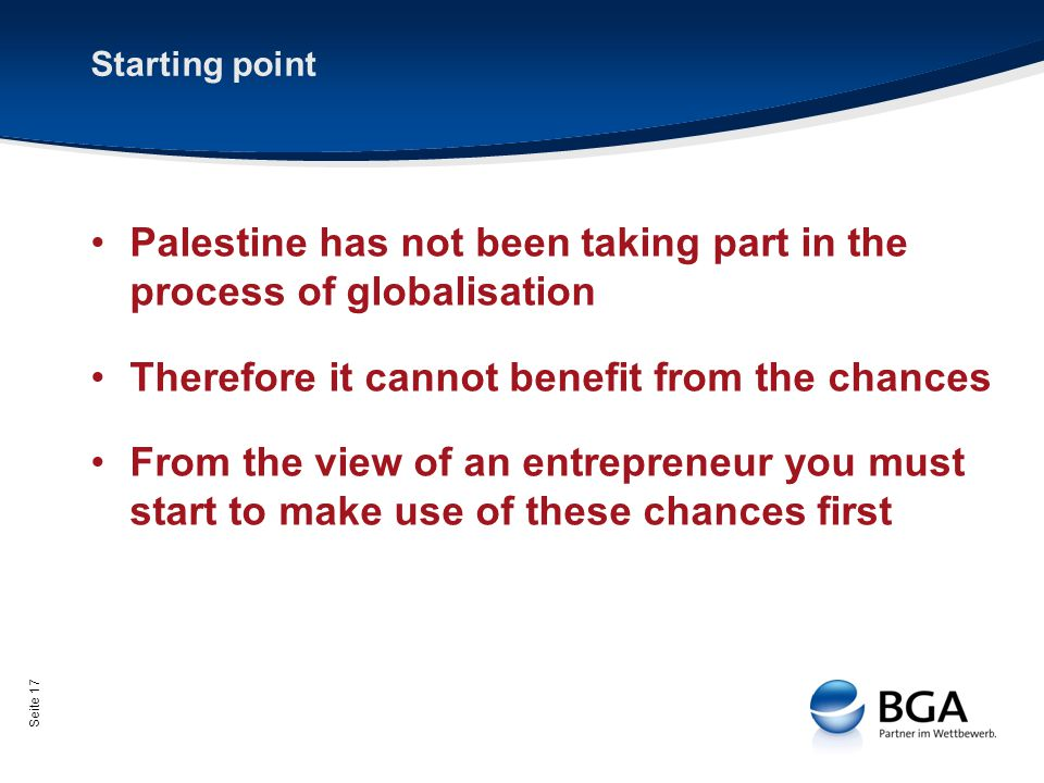 Seite 17 Starting point Palestine has not been taking part in the process of globalisation Therefore it cannot benefit from the chances From the view of an entrepreneur you must start to make use of these chances first