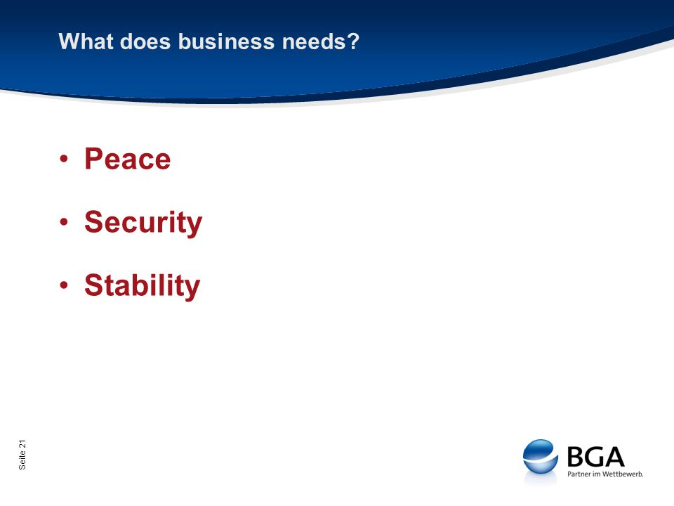 Seite 21 What does business needs? Peace Security Stability
