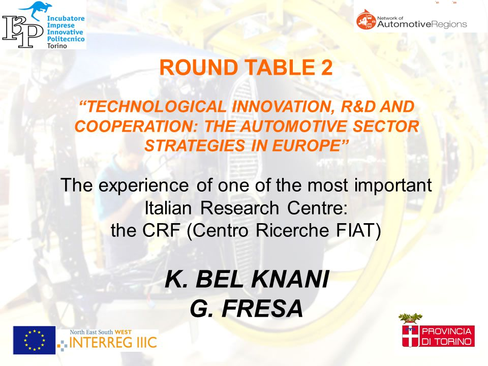 ROUND TABLE 2 TECHNOLOGICAL INNOVATION, R&D AND COOPERATION: THE AUTOMOTIVE SECTOR STRATEGIES IN EUROPE The experience of one of the most important Italian Research Centre: the CRF (Centro Ricerche FIAT) K.