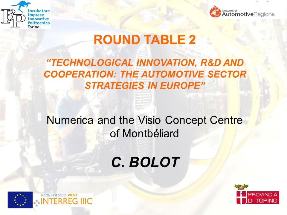 ROUND TABLE 2 TECHNOLOGICAL INNOVATION, R&D AND COOPERATION: THE AUTOMOTIVE SECTOR STRATEGIES IN EUROPE Numerica and the Visio Concept Centre of Montbéliard C.