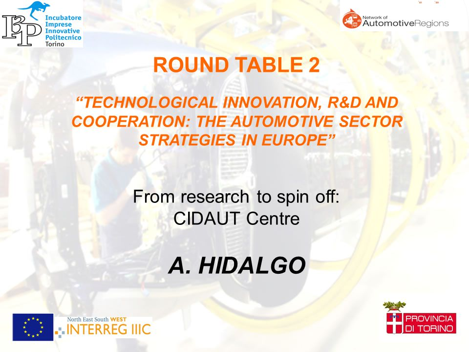 ROUND TABLE 2 TECHNOLOGICAL INNOVATION, R&D AND COOPERATION: THE AUTOMOTIVE SECTOR STRATEGIES IN EUROPE From research to spin off: CIDAUT Centre A.