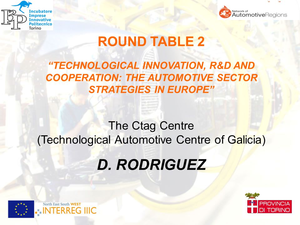 ROUND TABLE 2 TECHNOLOGICAL INNOVATION, R&D AND COOPERATION: THE AUTOMOTIVE SECTOR STRATEGIES IN EUROPE The Ctag Centre (Technological Automotive Centre of Galicia) D.