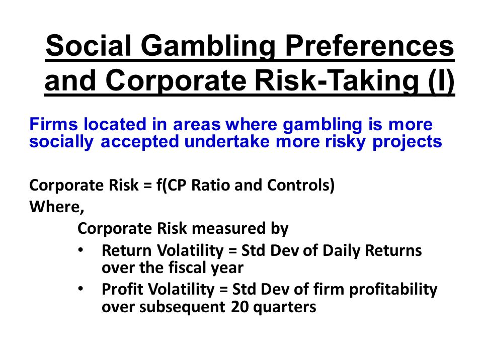Social Gambling Preferences and Corporate Risk-Taking (I) Firms located in areas where gambling is more socially accepted undertake more risky projects Corporate Risk = f(CP Ratio and Controls) Where, Corporate Risk measured by Return Volatility = Std Dev of Daily Returns over the fiscal year Profit Volatility = Std Dev of firm profitability over subsequent 20 quarters