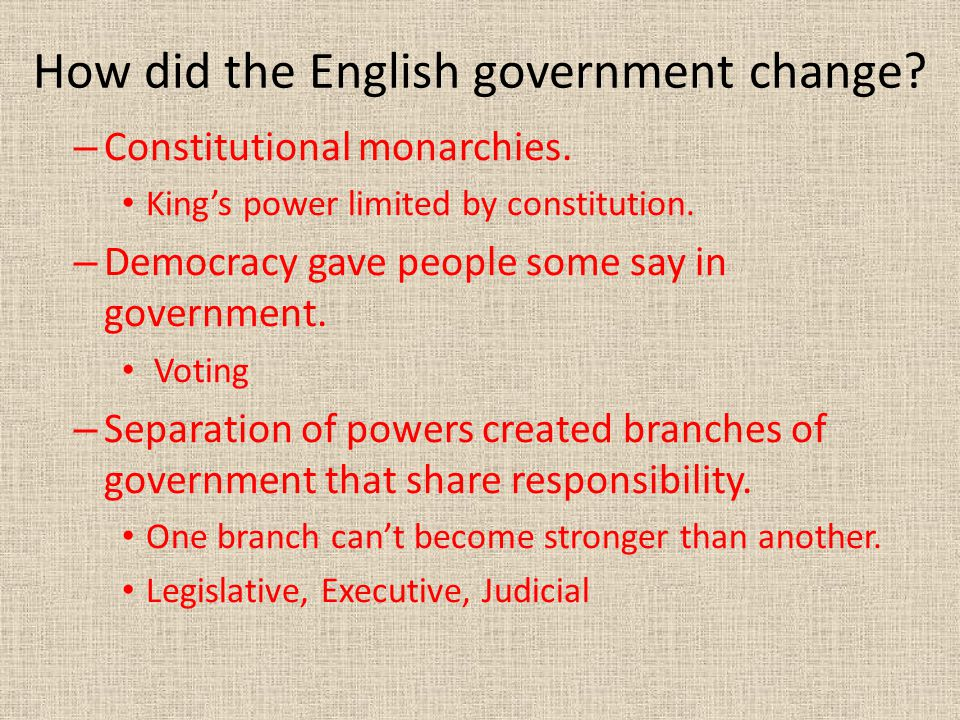 How did the English government change? – Constitutional monarchies. King's power limited by constitution. – Democracy gave people some say in governme