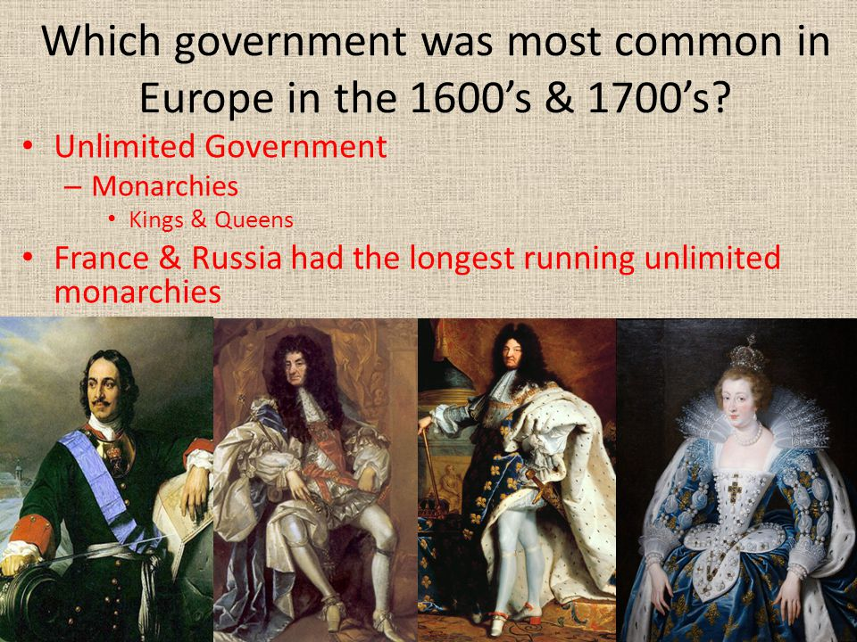 Which government was most common in Europe in the 1600's & 1700's? Unlimited Government – Monarchies Kings & Queens France & Russia had the longest ru