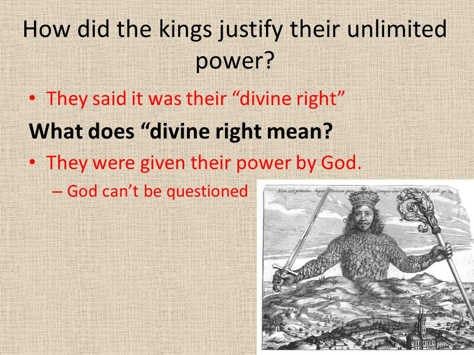 """How did the kings justify their unlimited power? They said it was their """"divine right"""" What does """"divine right mean? They were given their power by Go"""