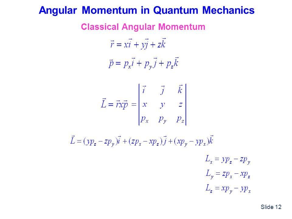 Slide 12 Angular Momentum in Quantum Mechanics Classical Angular Momentum