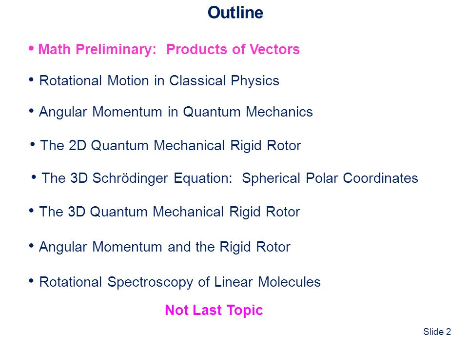 Slide 43 Outline Math Preliminary: Products of Vectors Rotational Motion in Classical Physics The 3D Quantum Mechanical Rigid Rotor Angular Momentum in Quantum Mechanics Angular Momentum and the Rigid Rotor The 2D Quantum Mechanical Rigid Rotor The 3D Schrödinger Equation: Spherical Polar Coordinates Rotational Spectroscopy of Linear Molecules