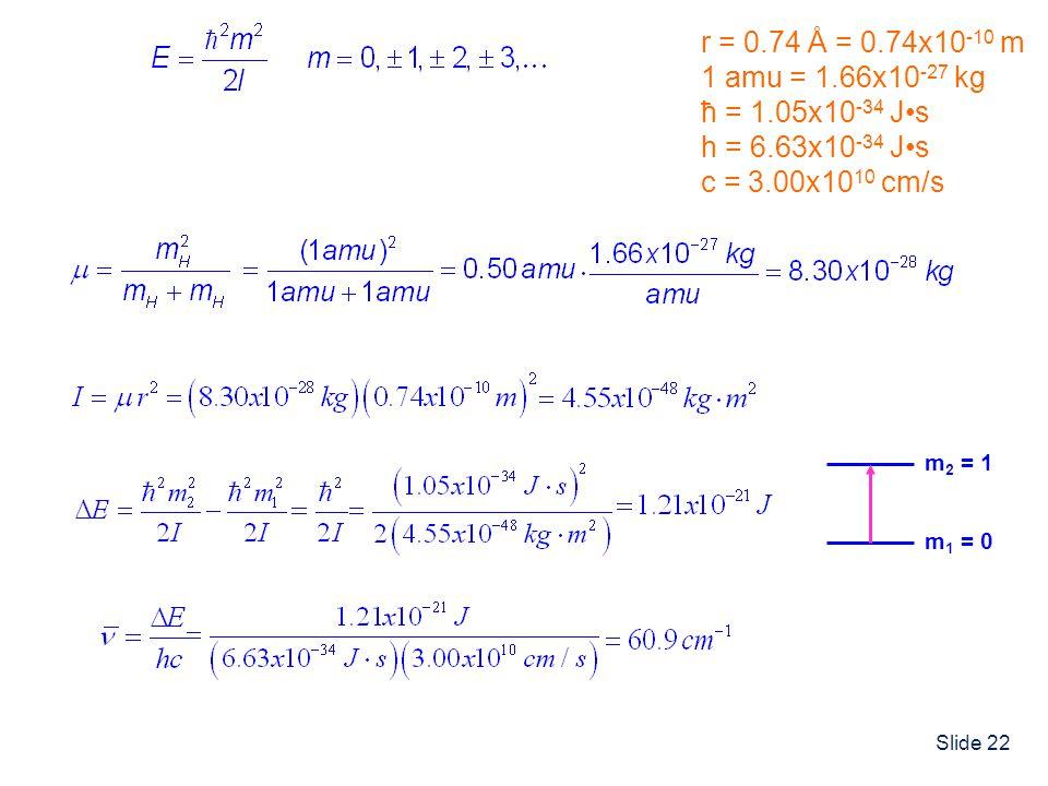 Slide 22 r = 0.74 Å = 0.74x10 -10 m 1 amu = 1.66x10 -27 kg ħ = 1.05x10 -34 Js h = 6.63x10 -34 Js c = 3.00x10 10 cm/s m 1 = 0 m 2 = 1