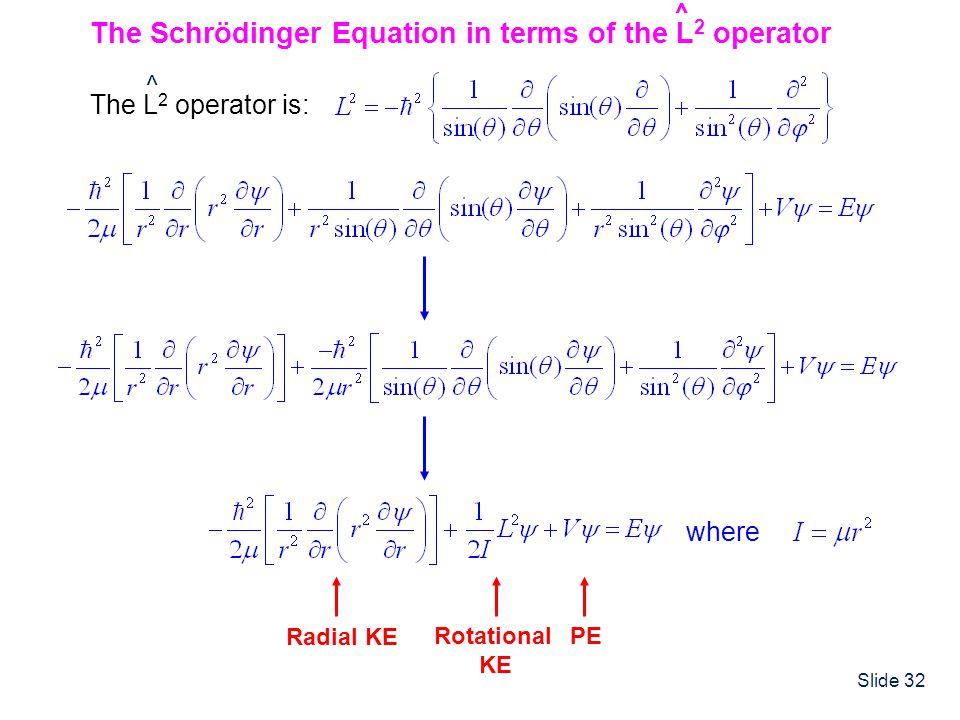Slide 32 The Schrödinger Equation in terms of the L 2 operator ^ ^ The L 2 operator is: ^ where ^ Radial KE Rotational KE PE