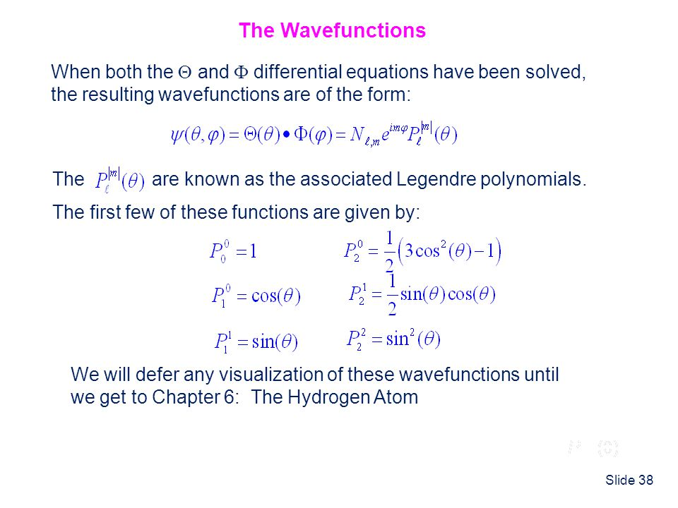 Slide 38 The Wavefunctions When both the  and  differential equations have been solved, the resulting wavefunctions are of the form: The are known a