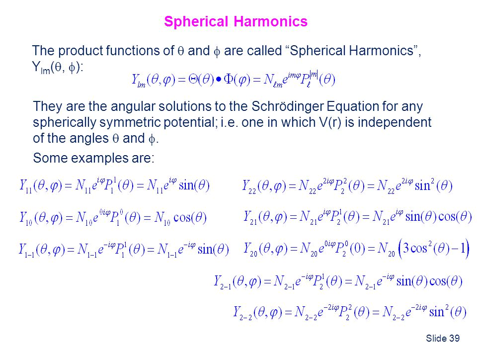 """Slide 39 Spherical Harmonics The product functions of  and  are called """"Spherical Harmonics"""", Y lm ( ,  ): They are the angular solutions to the S"""