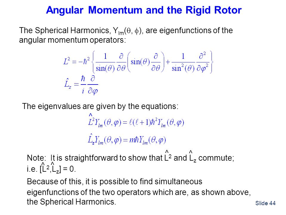 Slide 44 Angular Momentum and the Rigid Rotor The Spherical Harmonics, Y lm ( ,  ), are eigenfunctions of the angular momentum operators: ^ Note: It
