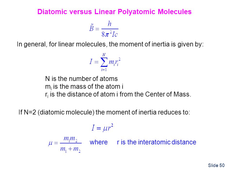 Slide 50 Diatomic versus Linear Polyatomic Molecules In general, for linear molecules, the moment of inertia is given by: N is the number of atoms m i