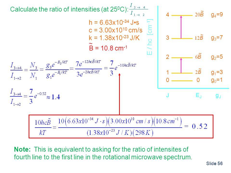 Slide 56 h = 6.63x10 -34 Js c = 3.00x10 10 cm/s k = 1.38x10 -23 J/K B = 10.8 cm -1 ~ Calculate the ratio of intensities (at 25 0 C): 00 g 0 =1 1 g 1 =