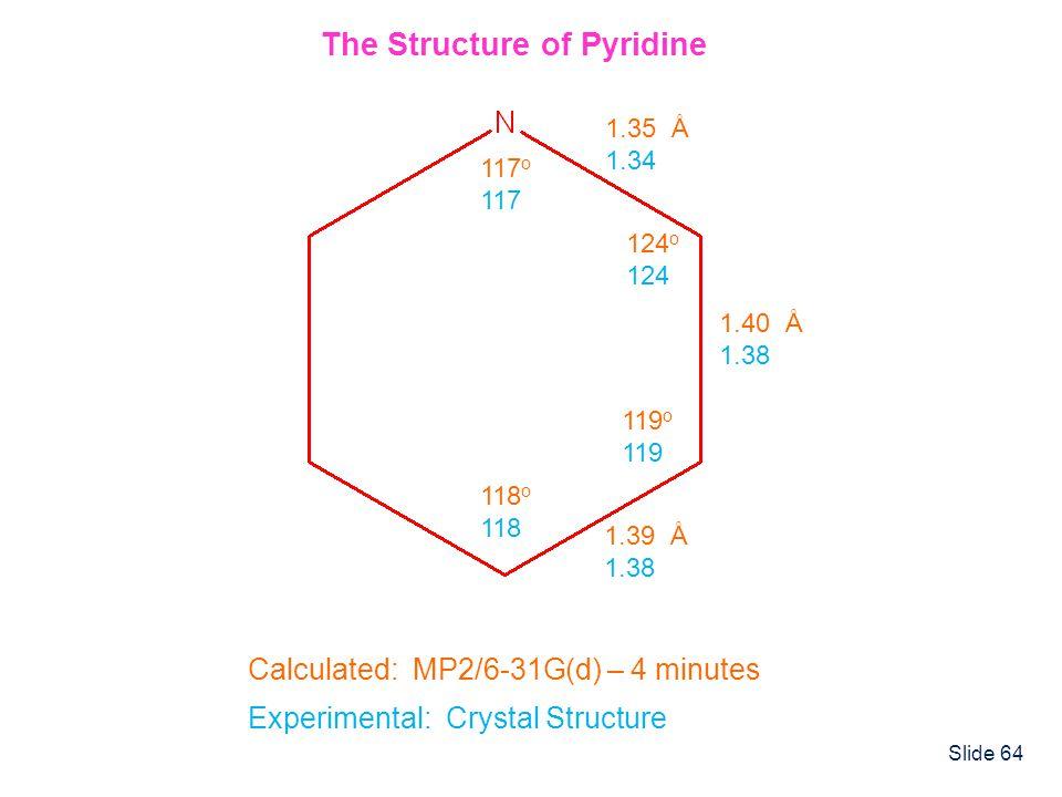 Slide 64 1.35 Å 1.34 1.40 Å 1.38 1.39 Å 1.38 117 o 117 124 o 124 119 o 119 118 o 118 The Structure of Pyridine Calculated: MP2/6-31G(d) – 4 minutes Ex