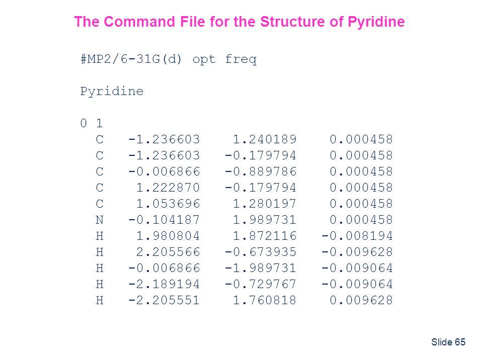 Slide 65 #MP2/6-31G(d) opt freq Pyridine 0 1 C -1.236603 1.240189 0.000458 C -1.236603 -0.179794 0.000458 C -0.006866 -0.889786 0.000458 C 1.222870 -0