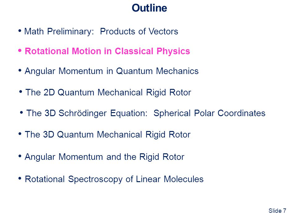Slide 48 Outline Math Preliminary: Products of Vectors Rotational Motion in Classical Physics The 3D Quantum Mechanical Rigid Rotor Angular Momentum in Quantum Mechanics Angular Momentum and the Rigid Rotor The 2D Quantum Mechanical Rigid Rotor The 3D Schrödinger Equation: Spherical Polar Coordinates Rotational Spectroscopy of Linear Molecules