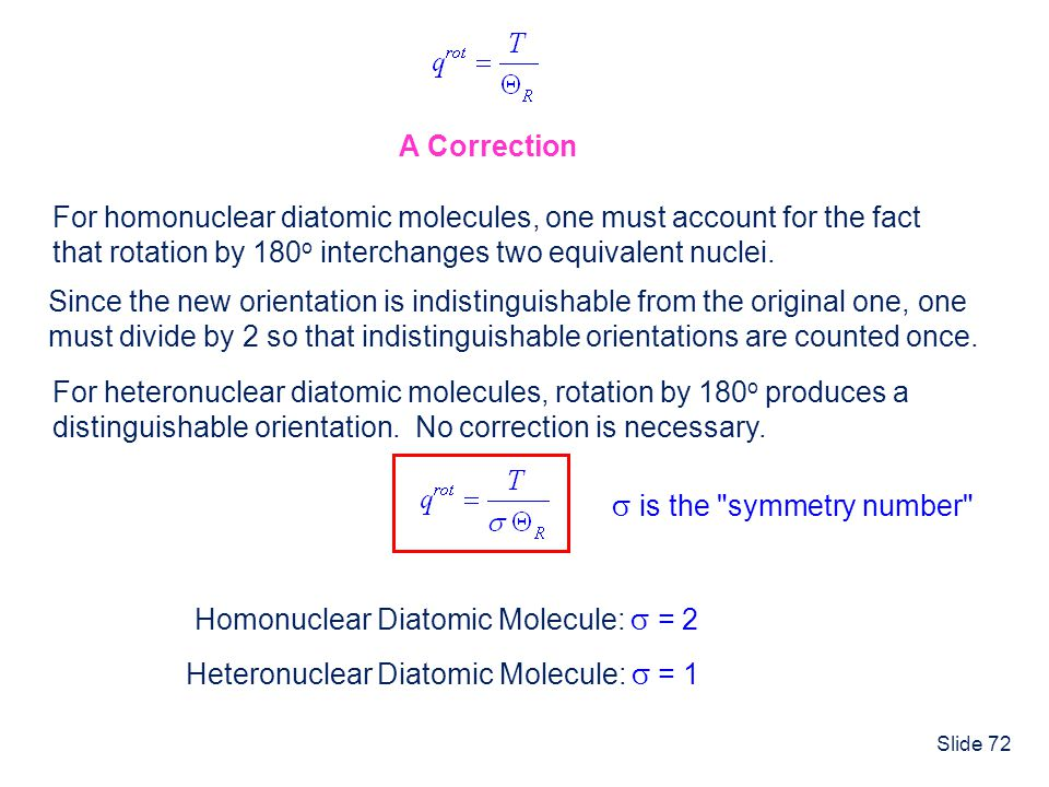 Slide 72 A Correction For homonuclear diatomic molecules, one must account for the fact that rotation by 180 o interchanges two equivalent nuclei. Sin
